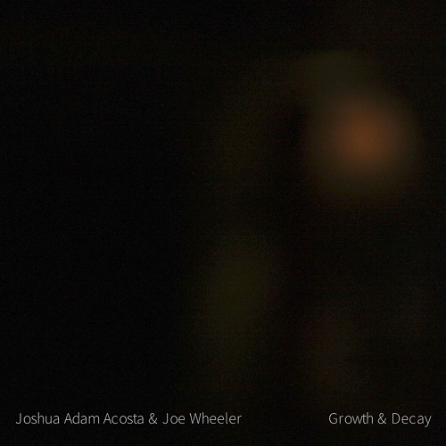 Joshua Adam Acosta & Joe Wheeler - Growth & Decay